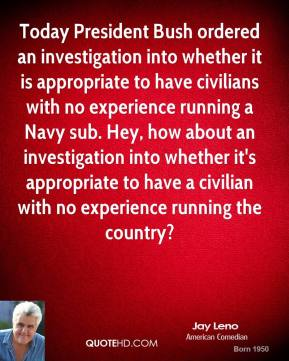 Today President Bush ordered an investigation into whether it is appropriate to have civilians with no experience running a Navy sub. Hey, how about an investigation into whether it's appropriate to have a civilian with no experience running the country?