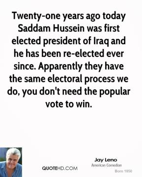 Jay Leno  - Twenty-one years ago today Saddam Hussein was first elected president of Iraq and he has been re-elected ever since. Apparently they have the same electoral process we do, you don't need the popular vote to win.