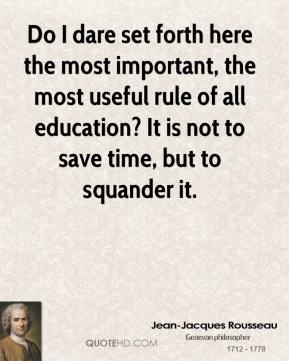 Jean-Jacques Rousseau - Do I dare set forth here the most important, the most useful rule of all education? It is not to save time, but to squander it.