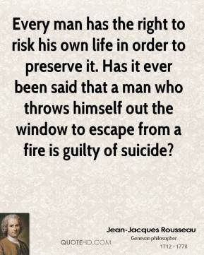 Jean-Jacques Rousseau - Every man has the right to risk his own life in order to preserve it. Has it ever been said that a man who throws himself out the window to escape from a fire is guilty of suicide?