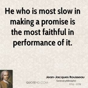 Jean-Jacques Rousseau - He who is most slow in making a promise is the most faithful in performance of it.