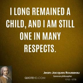 Jean-Jacques Rousseau - I long remained a child, and I am still one in many respects.