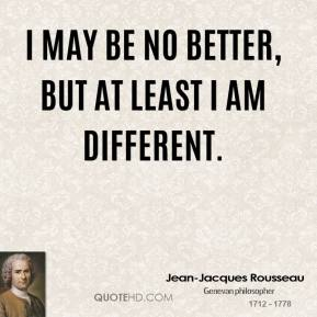 Jean-Jacques Rousseau - I may be no better, but at least I am different.
