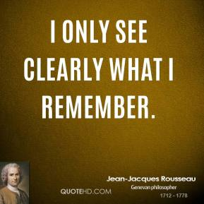 Jean-Jacques Rousseau - I only see clearly what I remember.