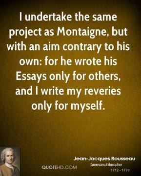 I undertake the same project as Montaigne, but with an aim contrary to his own: for he wrote his Essays only for others, and I write my reveries only for myself.