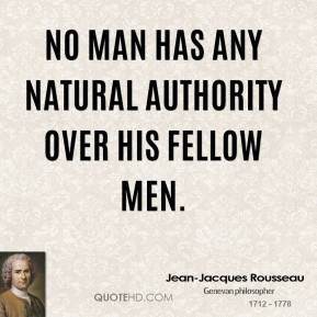 Jean-Jacques Rousseau - No man has any natural authority over his fellow men.