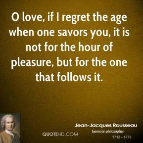 O love, if I regret the age when one savors you, it is not for the hour of pleasure, but for the one that follows it.