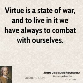 Jean-Jacques Rousseau - Virtue is a state of war, and to live in it we have always to combat with ourselves.