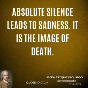 Jean-Jacques Rousseau  - Absolute silence leads to sadness. It is the image of death.