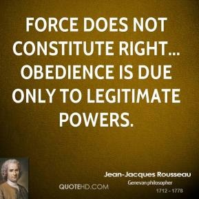 Force does not constitute right... obedience is due only to legitimate powers.