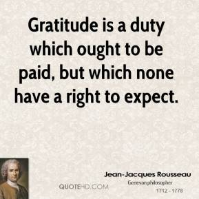Jean-Jacques Rousseau  - Gratitude is a duty which ought to be paid, but which none have a right to expect.