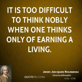 Jean-Jacques Rousseau  - It is too difficult to think nobly when one thinks only of earning a living.