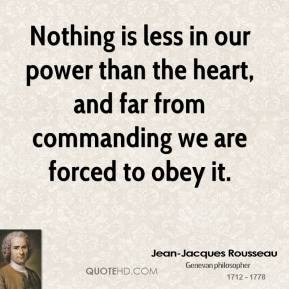Jean-Jacques Rousseau  - Nothing is less in our power than the heart, and far from commanding we are forced to obey it.