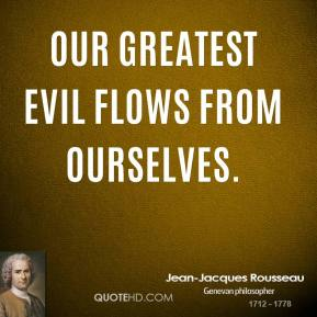 Jean-Jacques Rousseau  - Our greatest evil flows from ourselves.