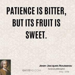 Jean-Jacques Rousseau  - Patience is bitter, but its fruit is sweet.