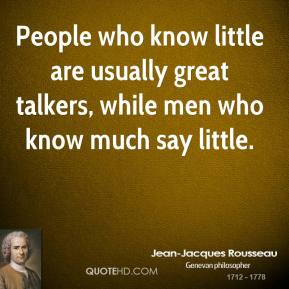 Jean-Jacques Rousseau  - People who know little are usually great talkers, while men who know much say little.