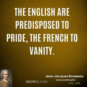 The English are predisposed to pride, the French to vanity.