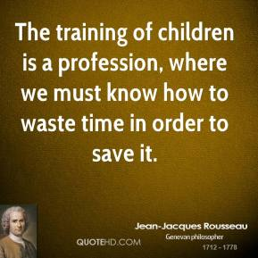 The training of children is a profession, where we must know how to waste time in order to save it.