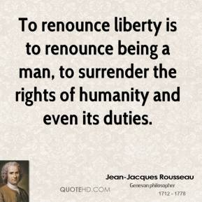 Jean-Jacques Rousseau  - To renounce liberty is to renounce being a man, to surrender the rights of humanity and even its duties.