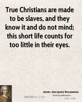 Jean-Jacques Rousseau  - True Christians are made to be slaves, and they know it and do not mind; this short life counts for too little in their eyes.