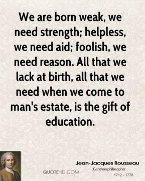 We are born weak, we need strength; helpless, we need aid; foolish, we need reason. All that we lack at birth, all that we need when we come to man's estate, is the gift of education.