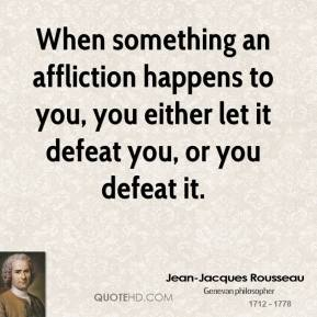 When something an affliction happens to you, you either let it defeat you, or you defeat it.