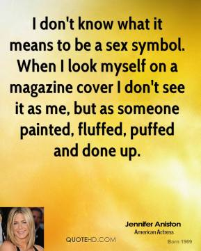 I don't know what it means to be a sex symbol. When I look myself on a magazine cover I don't see it as me, but as someone painted, fluffed, puffed and done up.