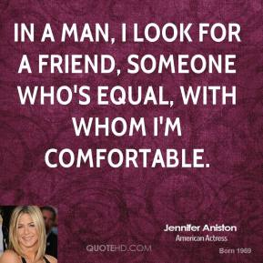 In a man, I look for a friend, someone who's equal, with whom I'm comfortable.
