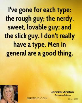 Jennifer Aniston - I've gone for each type: the rough guy; the nerdy, sweet, lovable guy; and the slick guy. I don't really have a type. Men in general are a good thing.