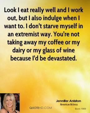 Jennifer Aniston - Look I eat really well and I work out, but I also indulge when I want to. I don't starve myself in an extremist way. You're not taking away my coffee or my dairy or my glass of wine because I'd be devastated.