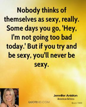 Nobody thinks of themselves as sexy, really. Some days you go, 'Hey, I'm not going too bad today.' But if you try and be sexy, you'll never be sexy.