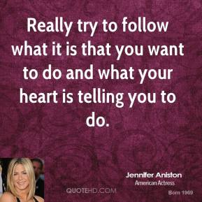 Really try to follow what it is that you want to do and what your heart is telling you to do.