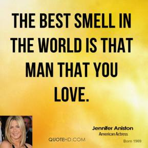 Jennifer Aniston - The best smell in the world is that man that you love.