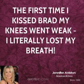 Jennifer Aniston - The first time I kissed Brad my knees went weak - I literally lost my breath!
