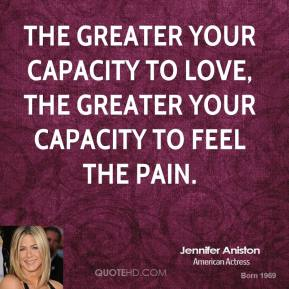 The greater your capacity to love, the greater your capacity to feel the pain.