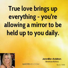 True love brings up everything - you're allowing a mirror to be held up to you daily.