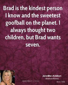 Jennifer Aniston  - Brad is the kindest person I know and the sweetest goofball on the planet. I always thought two children, but Brad wants seven.