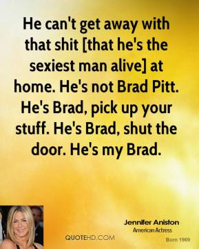 Jennifer Aniston  - He can't get away with that shit [that he's the sexiest man alive] at home. He's not Brad Pitt. He's Brad, pick up your stuff. He's Brad, shut the door. He's my Brad.