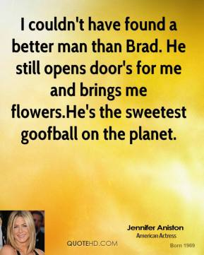 Jennifer Aniston  - I couldn't have found a better man than Brad. He still opens door's for me and brings me flowers.He's the sweetest goofball on the planet.