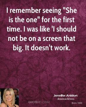 """Jennifer Aniston  - I remember seeing """"She is the one"""" for the first time. I was like 'I should not be on a screen that big. It doesn't work."""