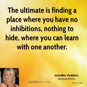 Jennifer Aniston  - The ultimate is finding a place where you have no inhibitions, nothing to hide, where you can learn with one another.