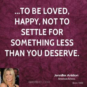 Jennifer Aniston  - ...to be loved, happy, not to settle for something less than you deserve.