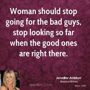 Jennifer Aniston  - Woman should stop going for the bad guys, stop looking so far when the good ones are right there.