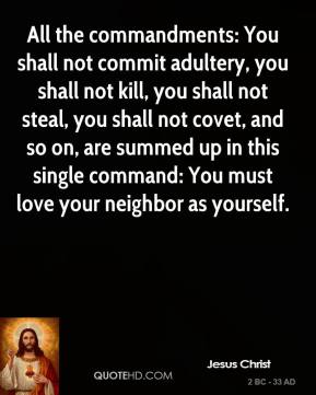 Jesus Christ - All the commandments: You shall not commit adultery, you shall not kill, you shall not steal, you shall not covet, and so on, are summed up in this single command: You must love your neighbor as yourself.