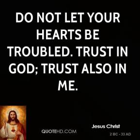 Jesus Christ - Do not let your hearts be troubled. Trust in God; trust also in me.