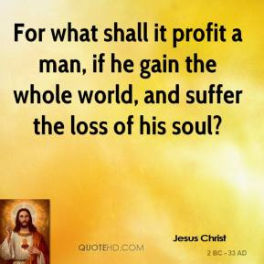 Jesus Christ - For what shall it profit a man, if he gain the whole world, and suffer the loss of his soul?