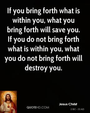 If you bring forth what is within you, what you bring forth will save you. If you do not bring forth what is within you, what you do not bring forth will destroy you.