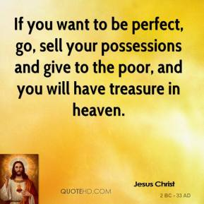 Jesus Christ - If you want to be perfect, go, sell your possessions and give to the poor, and you will have treasure in heaven.