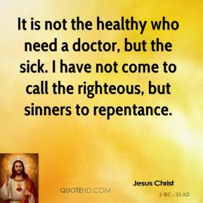 Jesus Christ - It is not the healthy who need a doctor, but the sick. I have not come to call the righteous, but sinners to repentance.