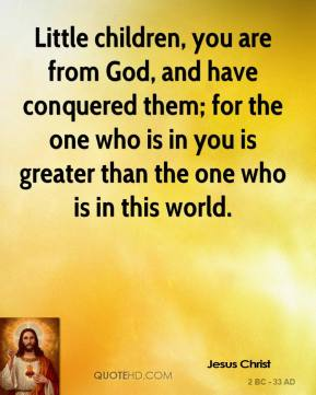 Little children, you are from God, and have conquered them; for the one who is in you is greater than the one who is in this world.